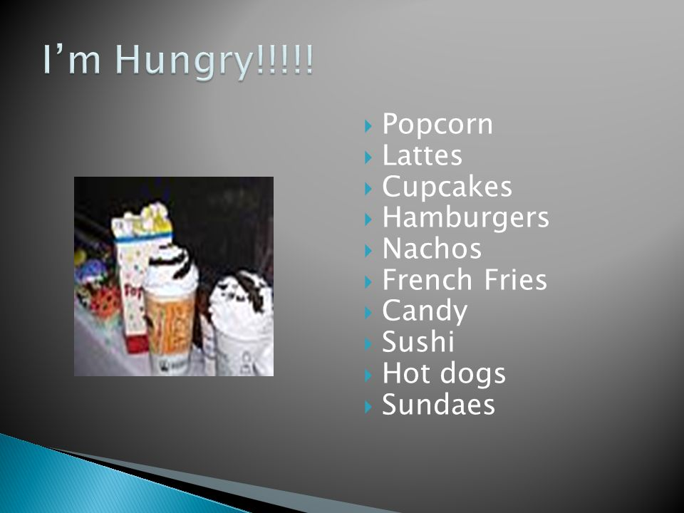  Popcorn  Lattes  Cupcakes  Hamburgers  Nachos  French Fries  Candy  Sushi  Hot dogs  Sundaes