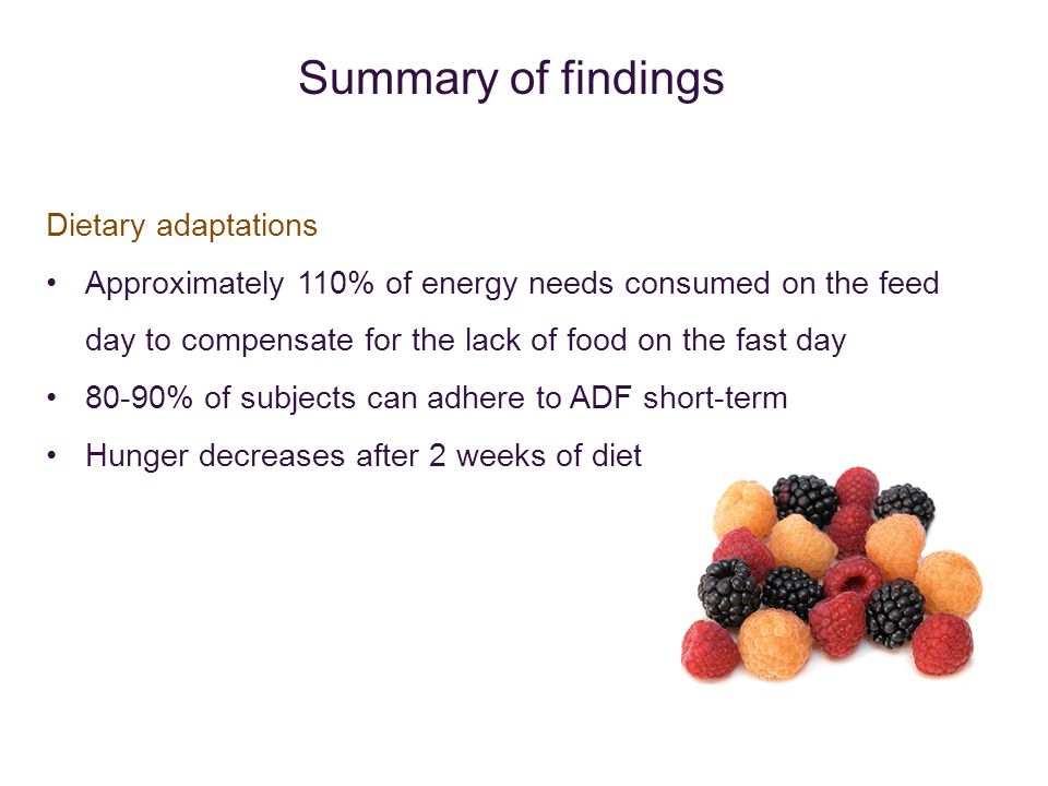 Dietary adaptations Approximately 110% of energy needs consumed on the feed day to compensate for the lack of food on the fast day 80-90% of subjects can adhere to ADF short-term Hunger decreases after 2 weeks of diet Summary of findings