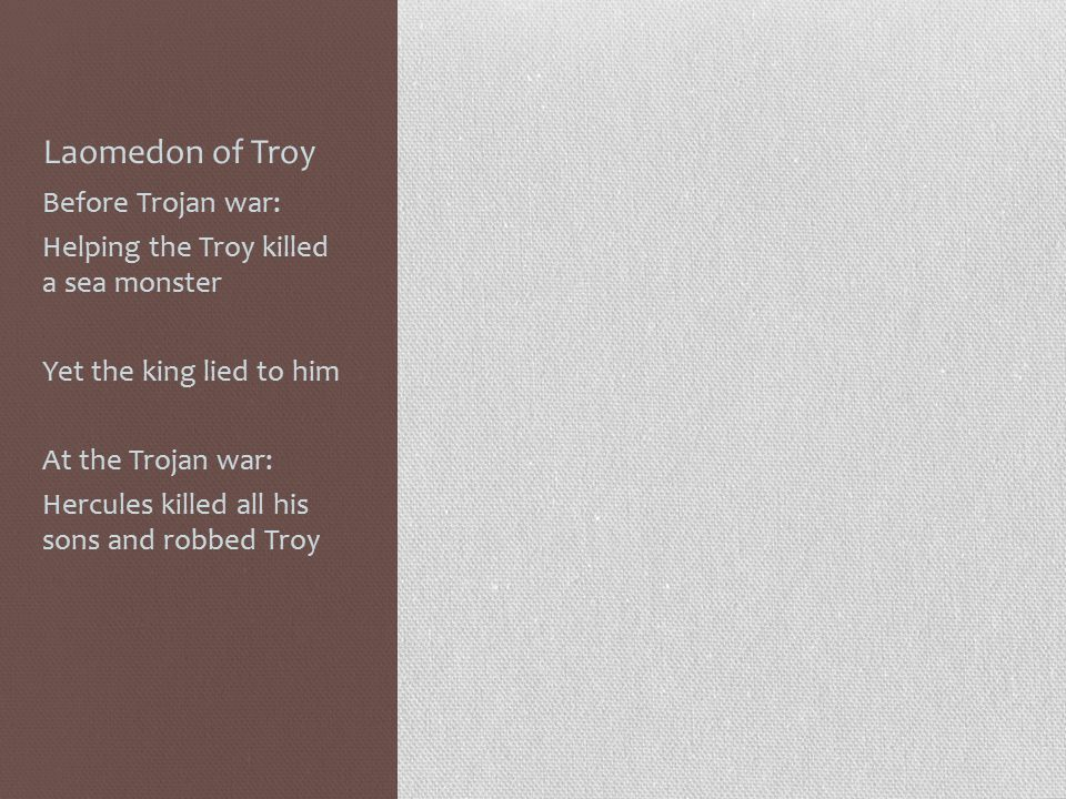 Laomedon of Troy Before Trojan war: Helping the Troy killed a sea monster Yet the king lied to him At the Trojan war: Hercules killed all his sons and