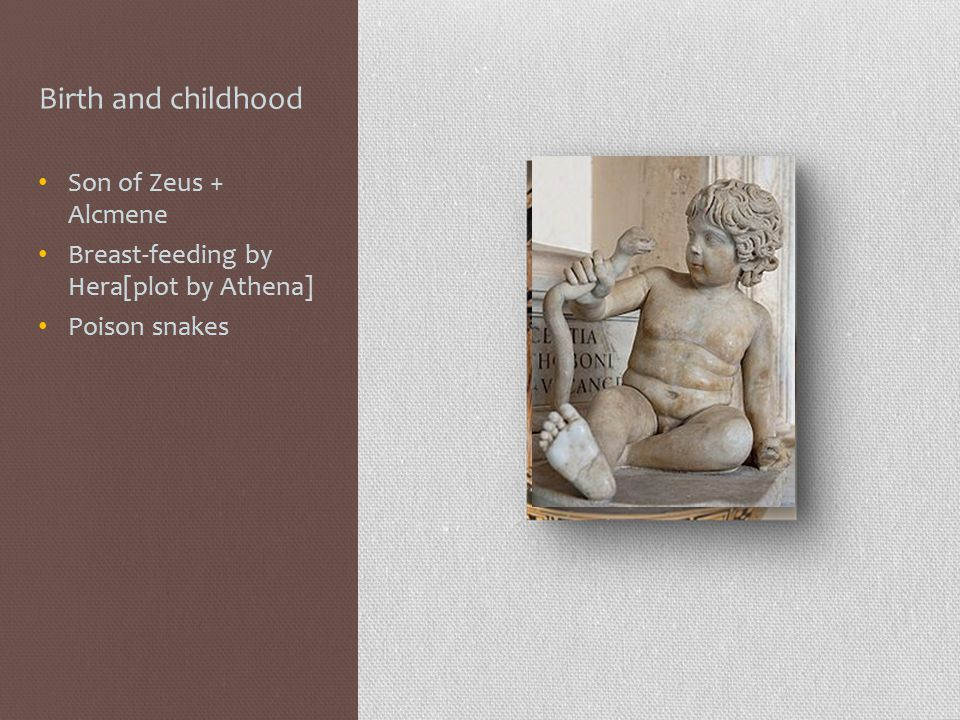 Birth and childhood Son of Zeus + Alcmene Breast-feeding by Hera[plot by Athena] Poison snakes