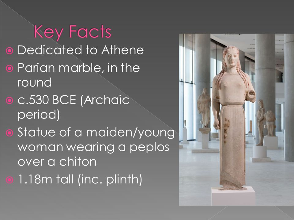  Dedicated to Athene  Parian marble, in the round  c.530 BCE (Archaic period)  Statue of a maiden/young woman wearing a peplos over a chiton  1.18m tall (inc.