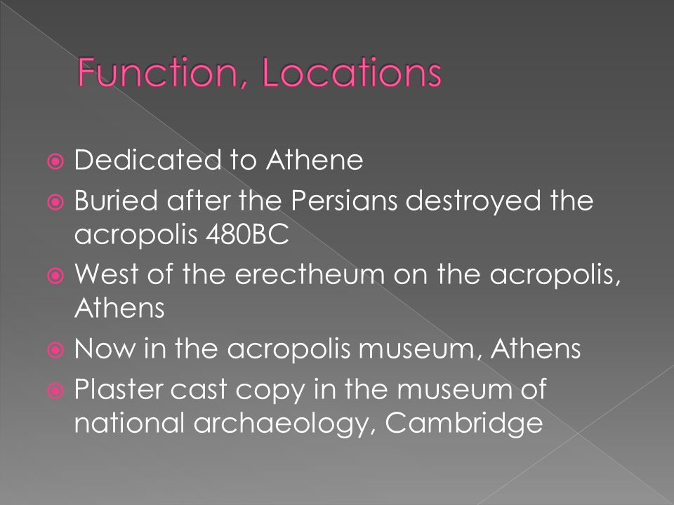  Dedicated to Athene  Buried after the Persians destroyed the acropolis 480BC  West of the erectheum on the acropolis, Athens  Now in the acropolis museum, Athens  Plaster cast copy in the museum of national archaeology, Cambridge