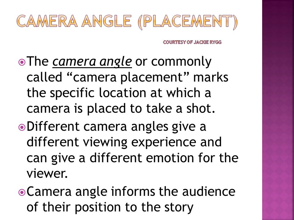  The camera angle or commonly called camera placement marks the specific location at which a camera is placed to take a shot.
