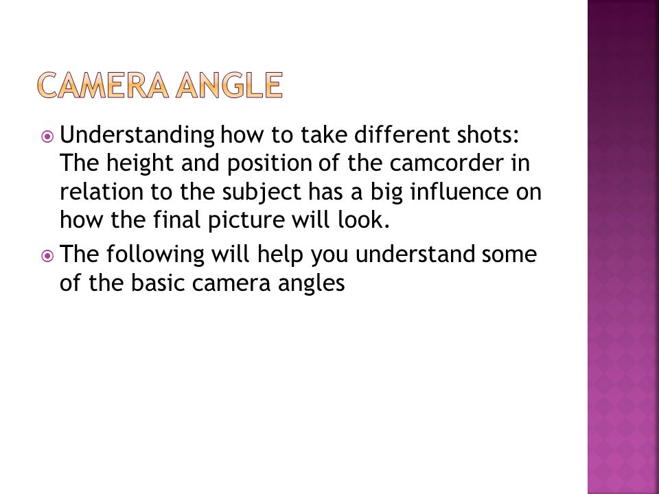  Understanding how to take different shots: The height and position of the camcorder in relation to the subject has a big influence on how the final