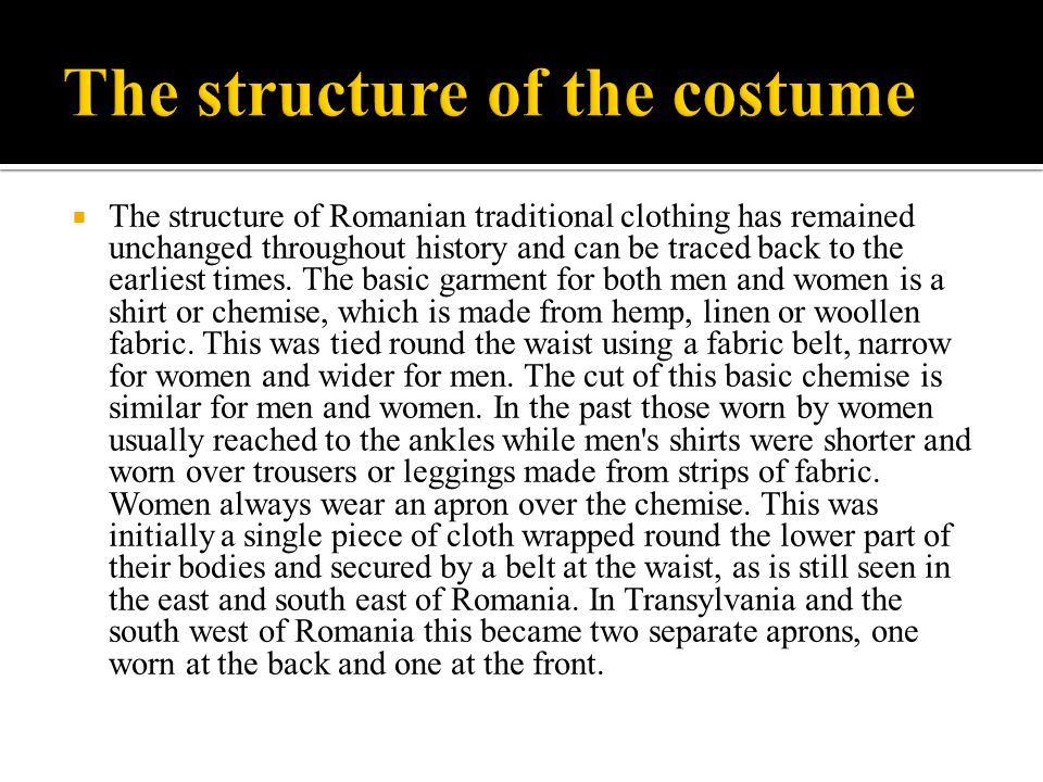  The structure of Romanian traditional clothing has remained unchanged throughout history and can be traced back to the earliest times. The basic gar