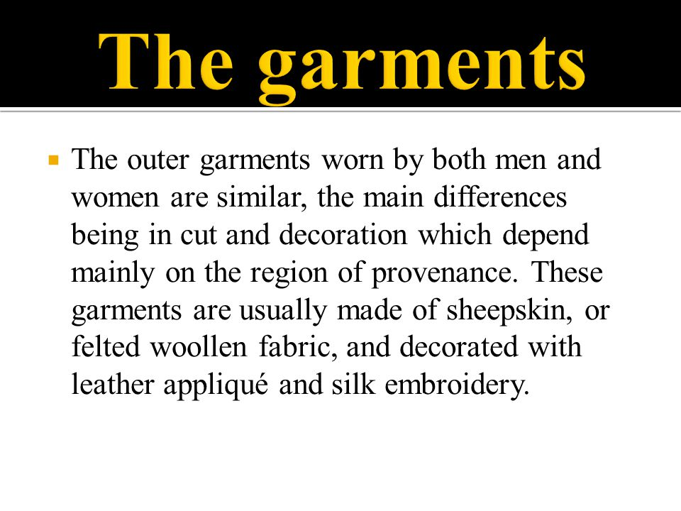  The outer garments worn by both men and women are similar, the main differences being in cut and decoration which depend mainly on the region of pro