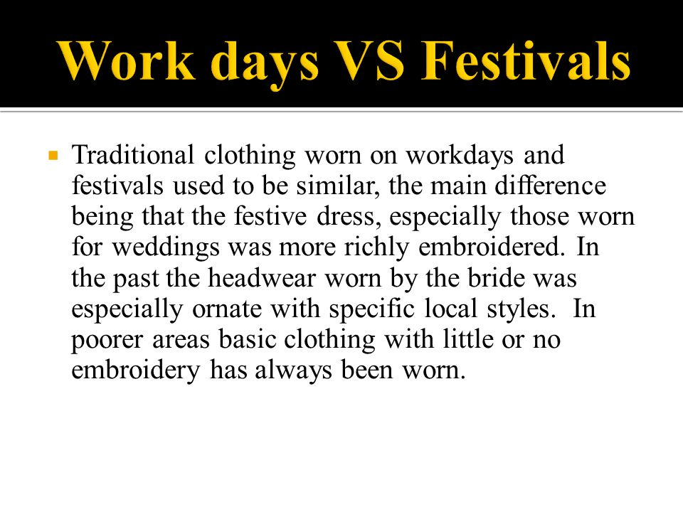  Traditional clothing worn on workdays and festivals used to be similar, the main difference being that the festive dress, especially those worn for