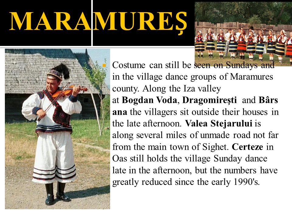 MARAMURE  Costume can still be seen on Sundays and in the village dance groups of Maramures county. Along the Iza valley at Bogdan Voda, Dragomireşti