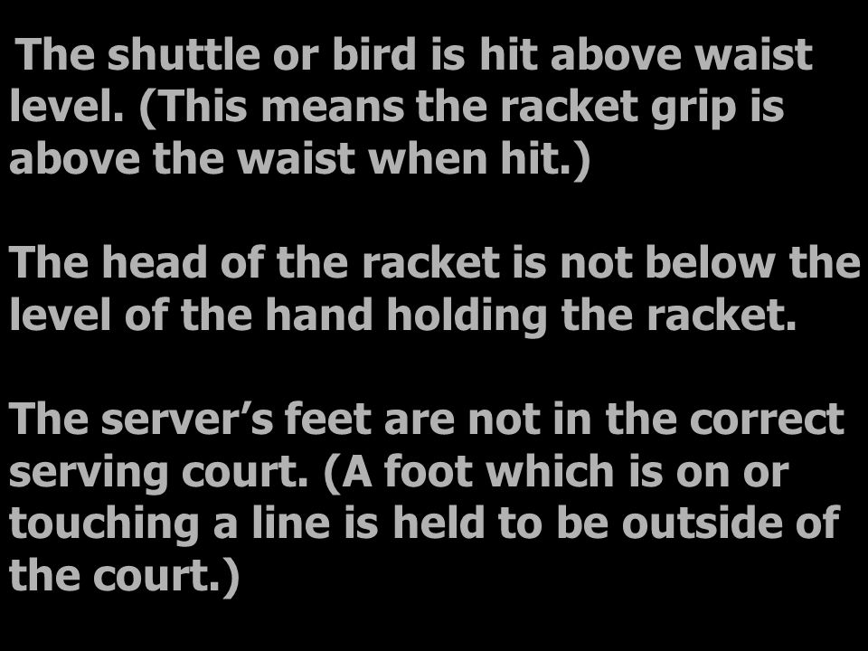 The shuttle or bird is hit above waist level. (This means the racket grip is above the waist when hit.) The head of the racket is not below the level