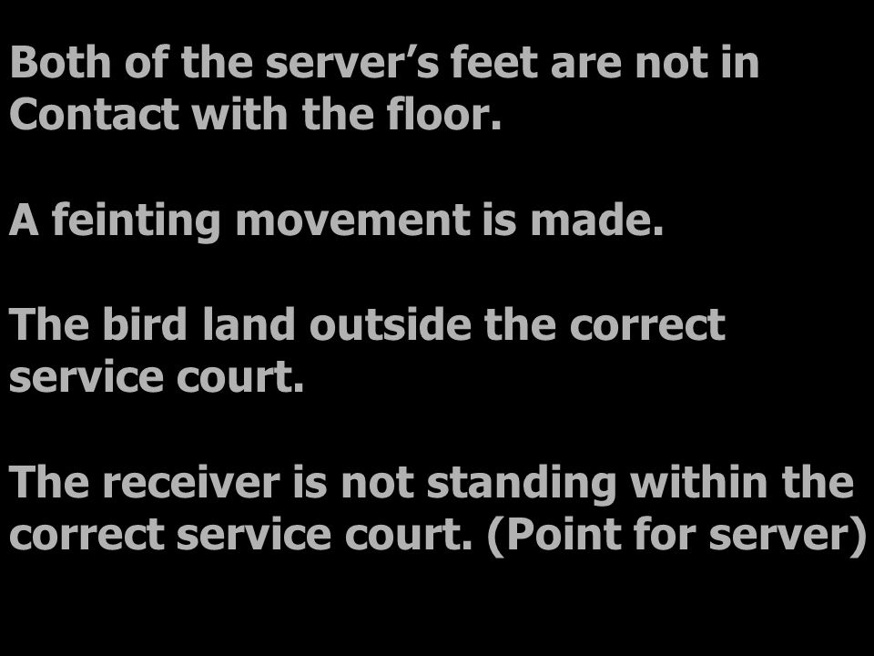 Both of the server's feet are not in Contact with the floor. A feinting movement is made. The bird land outside the correct service court. The receive
