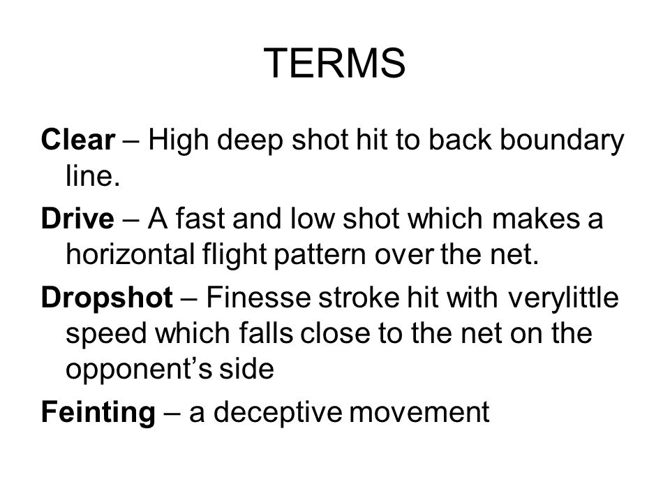 TERMS Clear – High deep shot hit to back boundary line. Drive – A fast and low shot which makes a horizontal flight pattern over the net. Dropshot – F