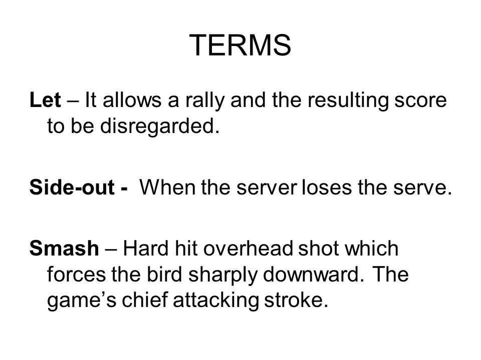 TERMS Let – It allows a rally and the resulting score to be disregarded. Side-out - When the server loses the serve. Smash – Hard hit overhead shot wh