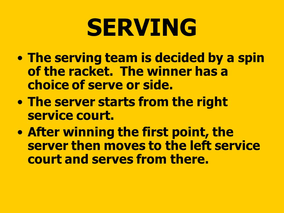 SERVING The serving team is decided by a spin of the racket. The winner has a choice of serve or side. The server starts from the right service court.