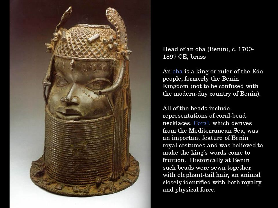 Head of an oba (Benin), c. 1700- 1897 CE, brass An oba is a king or ruler of the Edo people, formerly the Benin Kingdom (not to be confused with the m
