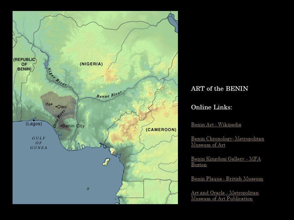 ART of the BENIN Online Links: Benin Art - Wikipedia Benin Chronology- Metropolitan Museum of Art Benin Kingdom Gallery - MFA Boston Benin Plaque - Br