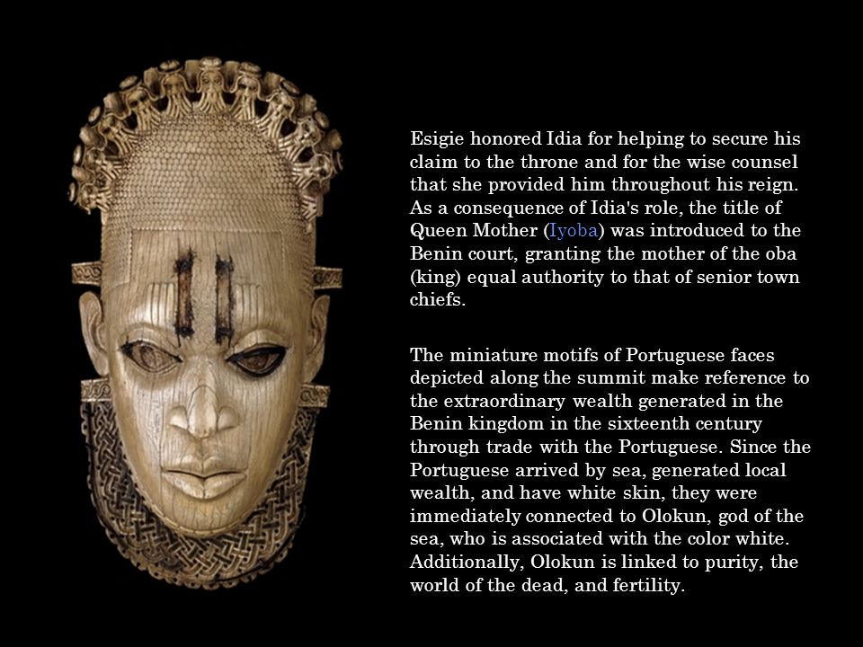 Esigie honored Idia for helping to secure his claim to the throne and for the wise counsel that she provided him throughout his reign. As a consequenc
