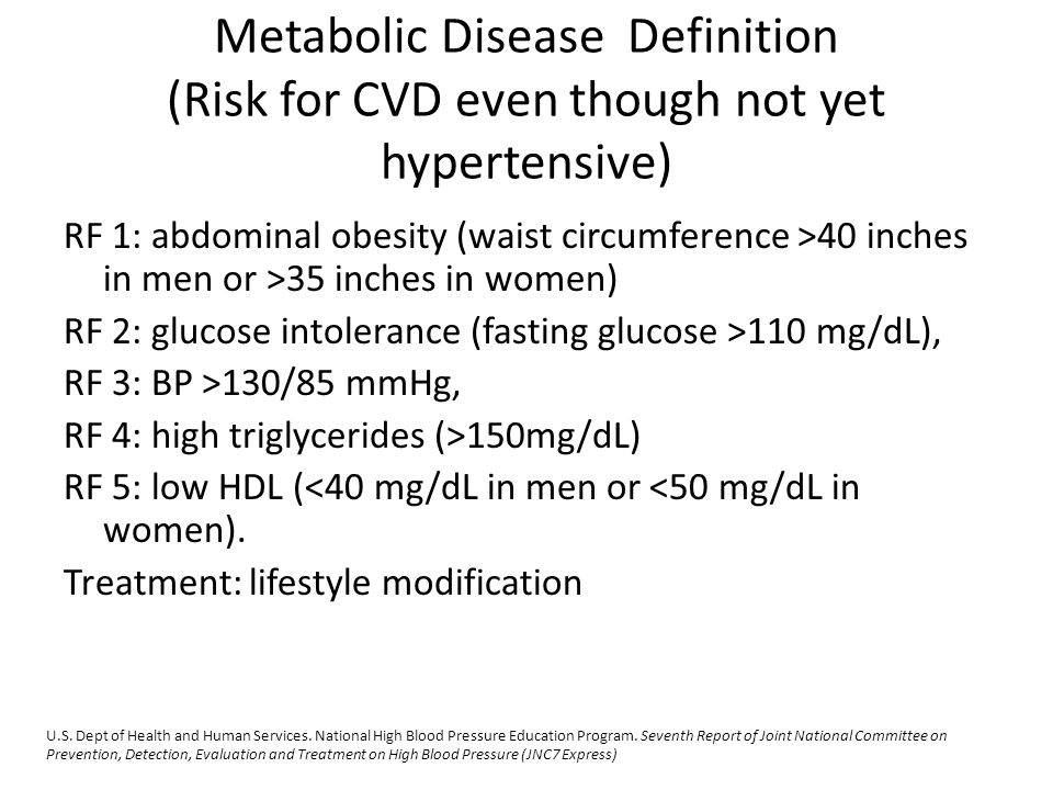 Metabolic Disease Definition (Risk for CVD even though not yet hypertensive) RF 1: abdominal obesity (waist circumference >40 inches in men or >35 inc
