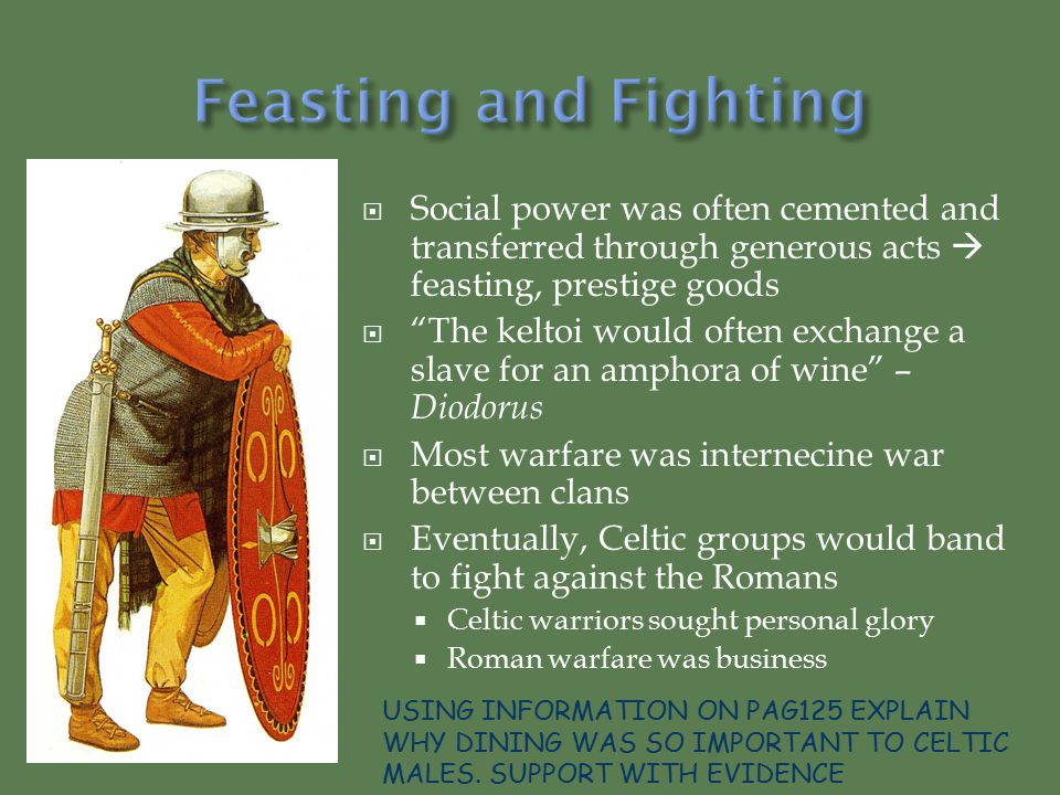 Social power was often cemented and transferred through generous acts  feasting, prestige goods  The keltoi would often exchange a slave for an amphora of wine – Diodorus  Most warfare was internecine war between clans  Eventually, Celtic groups would band to fight against the Romans  Celtic warriors sought personal glory  Roman warfare was business USING INFORMATION ON PAG125 EXPLAIN WHY DINING WAS SO IMPORTANT TO CELTIC MALES.