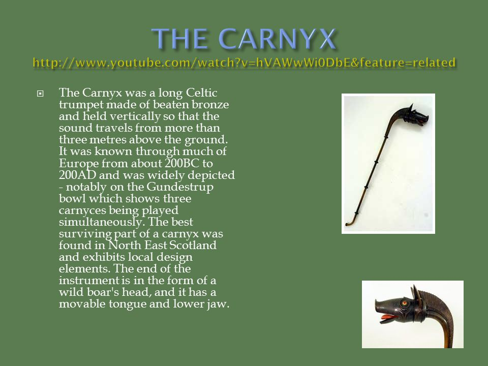  The Carnyx was a long Celtic trumpet made of beaten bronze and held vertically so that the sound travels from more than three metres above the groun