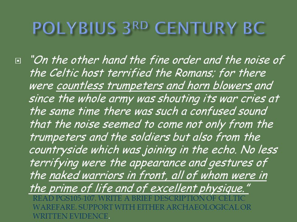  On the other hand the fine order and the noise of the Celtic host terrified the Romans; for there were countless trumpeters and horn blowers and since the whole army was shouting its war cries at the same time there was such a confused sound that the noise seemed to come not only from the trumpeters and the soldiers but also from the countryside which was joining in the echo.