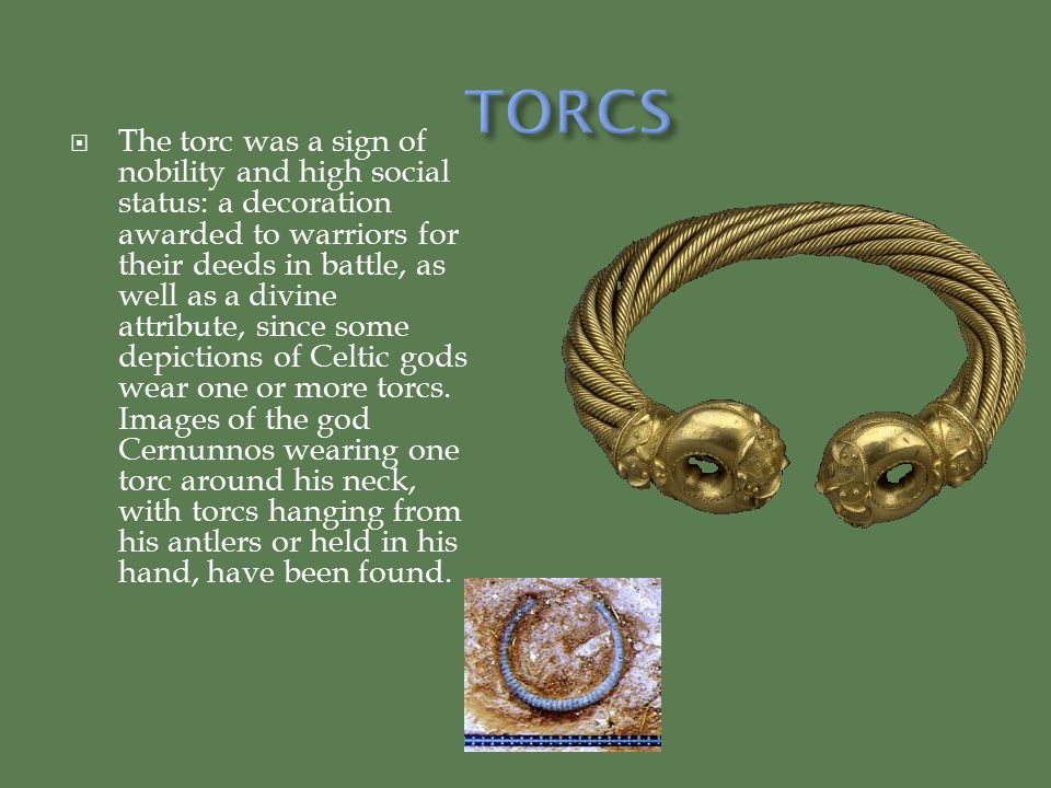  The torc was a sign of nobility and high social status: a decoration awarded to warriors for their deeds in battle, as well as a divine attribute, since some depictions of Celtic gods wear one or more torcs.