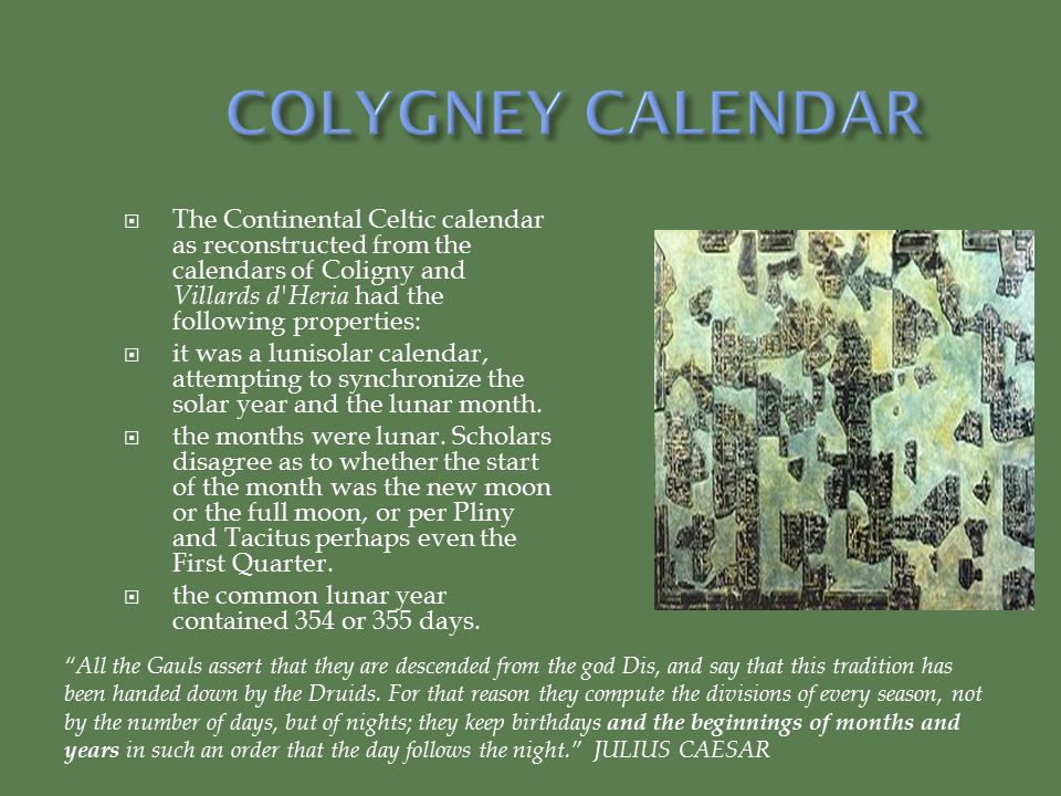  The Continental Celtic calendar as reconstructed from the calendars of Coligny and Villards d Heria had the following properties:  it was a lunisolar calendar, attempting to synchronize the solar year and the lunar month.