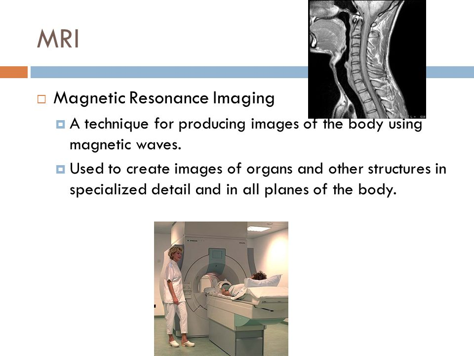MRI  Magnetic Resonance Imaging  A technique for producing images of the body using magnetic waves.  Used to create images of organs and other stru