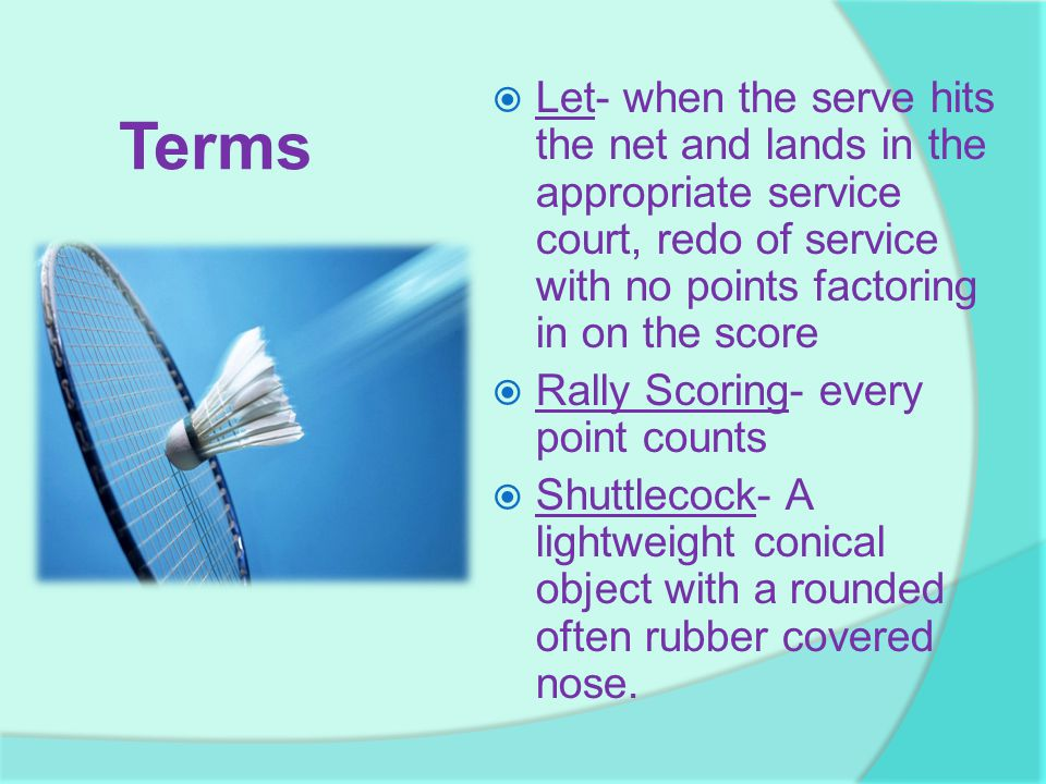 Terms  Let- when the serve hits the net and lands in the appropriate service court, redo of service with no points factoring in on the score  Rally Scoring- every point counts  Shuttlecock- A lightweight conical object with a rounded often rubber covered nose.