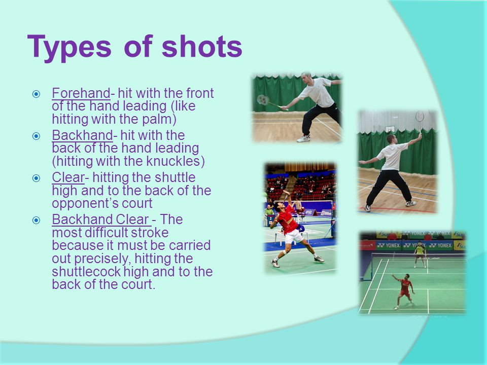 Types of shots  Forehand- hit with the front of the hand leading (like hitting with the palm)  Backhand- hit with the back of the hand leading (hitting with the knuckles)  Clear- hitting the shuttle high and to the back of the opponent's court  Backhand Clear - The most difficult stroke because it must be carried out precisely, hitting the shuttlecock high and to the back of the court.