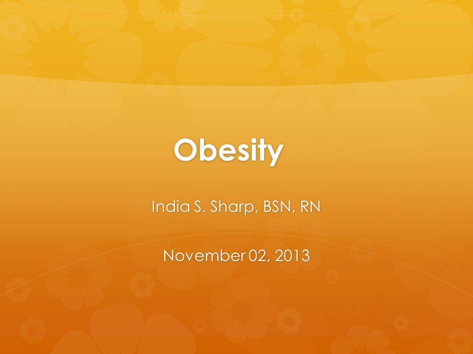 Obesity India S. Sharp, BSN, RN November 02, 2013