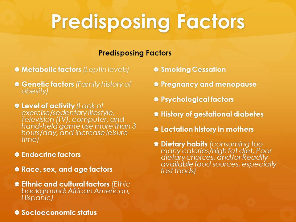 Predisposing Factors  Metabolic factors (Leptin levels)  Genetic factors (Family history of obesity)  Level of activity (Lack of exercise/sedentary lifestyle, Television (TV), computer, and hand-held game use more than 3 hours/day, and increase leisure time)  Endocrine factors  Race, sex, and age factors  Ethnic and cultural factors (Ethic background: African American, Hispanic)  Socioeconomic status  Smoking Cessation  Pregnancy and menopause  Psychological factors  History of gestational diabetes  Lactation history in mothers  Dietary habits (consuming too many calories/high fat diet, Poor dietary choices, and/or Readily available food sources, especially fast foods) Predisposing Factors