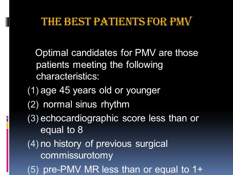 THE BEST PATIENTS FOR PMV Optimal candidates for PMV are those patients meeting the following characteristics:  age 45 years old or younger  normal sinus rhythm  echocardiographic score less than or equal to 8  no history of previous surgical commissurotomy  pre-PMV MR less than or equal to 1+ Sellers grade.
