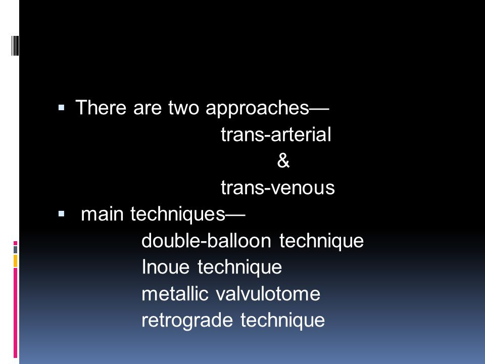  There are two approaches— trans-arterial & trans-venous  main techniques— double-balloon technique Inoue technique metallic valvulotome retrograde technique