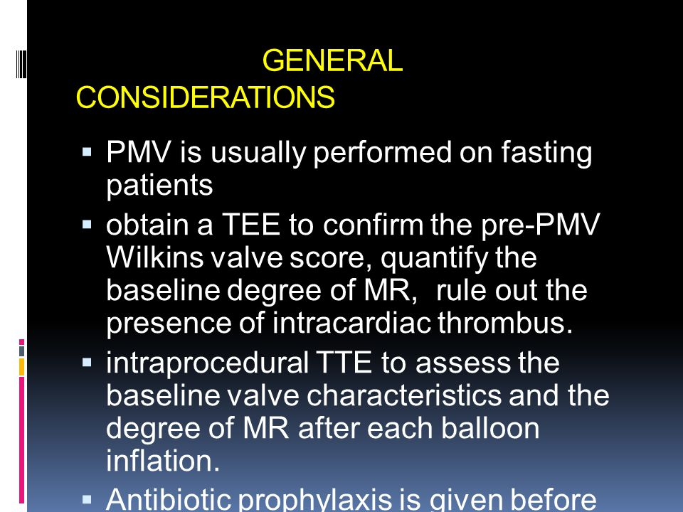 GENERAL CONSIDERATIONS  PMV is usually performed on fasting patients  obtain a TEE to confirm the pre-PMV Wilkins valve score, quantify the baseline degree of MR, rule out the presence of intracardiac thrombus.