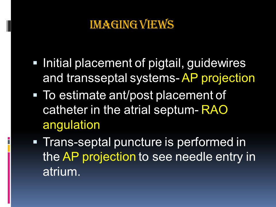 Imaging views  Initial placement of pigtail, guidewires and transseptal systems- AP projection  To estimate ant/post placement of catheter in the atrial septum- RAO angulation  Trans-septal puncture is performed in the AP projection to see needle entry in atrium.