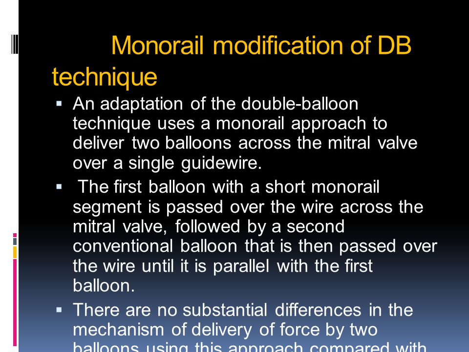 Monorail modification of DB technique  An adaptation of the double-balloon technique uses a monorail approach to deliver two balloons across the mitral valve over a single guidewire.