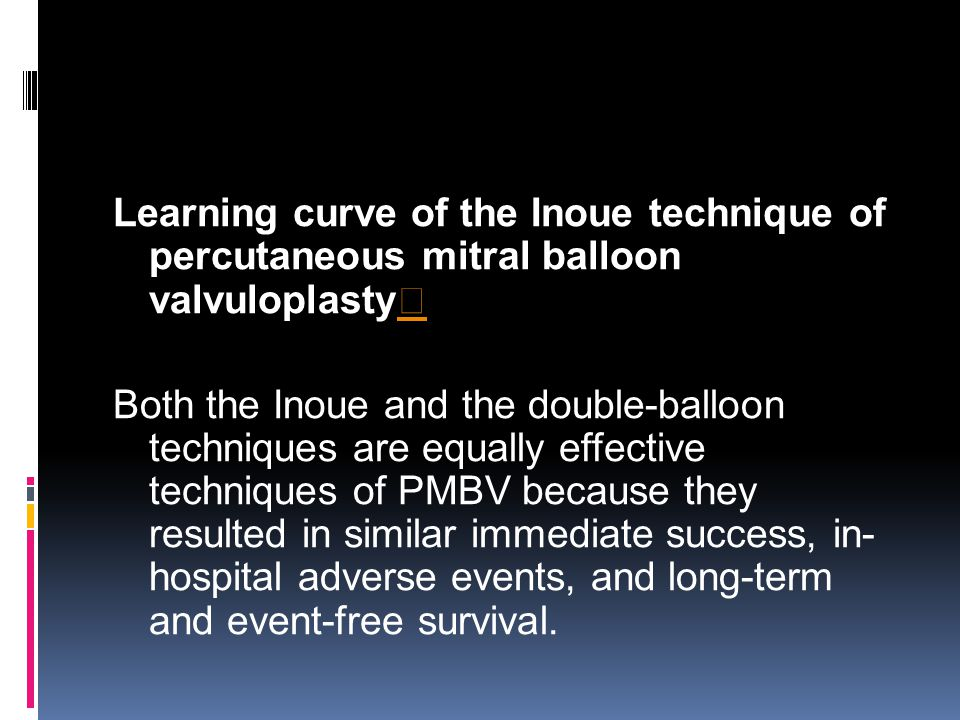 Learning curve of the Inoue technique of percutaneous mitral balloon valvuloplasty ☆ ☆ Both the Inoue and the double-balloon techniques are equally effective techniques of PMBV because they resulted in similar immediate success, in- hospital adverse events, and long-term and event-free survival.