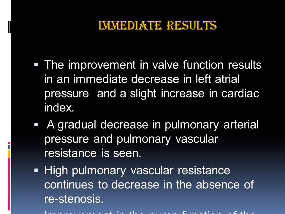IMMEDIATE RESULTS  The improvement in valve function results in an immediate decrease in left atrial pressure and a slight increase in cardiac index.