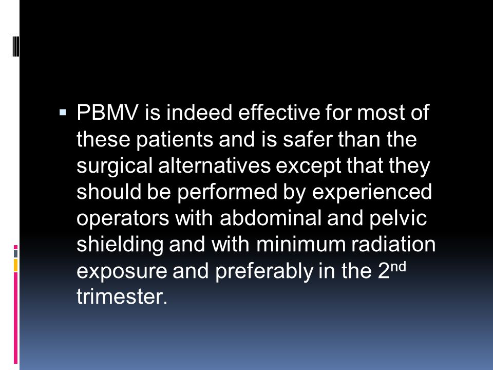  PBMV is indeed effective for most of these patients and is safer than the surgical alternatives except that they should be performed by experienced operators with abdominal and pelvic shielding and with minimum radiation exposure and preferably in the 2 nd trimester.