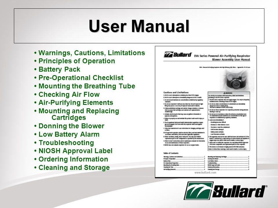 7 User Manual Warnings, Cautions, Limitations Principles of Operation Battery Pack Pre-Operational Checklist Mounting the Breathing Tube Checking Air Flow Air-Purifying Elements Mounting and Replacing Cartridges Donning the Blower Low Battery Alarm Troubleshooting NIOSH Approval Label Ordering Information Cleaning and Storage