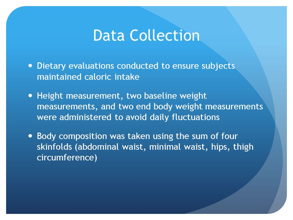 Data Collection Dietary evaluations conducted to ensure subjects maintained caloric intake Height measurement, two baseline weight measurements, and t