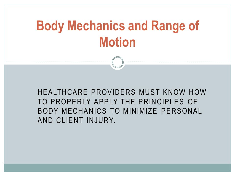 HEALTHCARE PROVIDERS MUST KNOW HOW TO PROPERLY APPLY THE PRINCIPLES OF BODY MECHANICS TO MINIMIZE PERSONAL AND CLIENT INJURY. Body Mechanics and Range