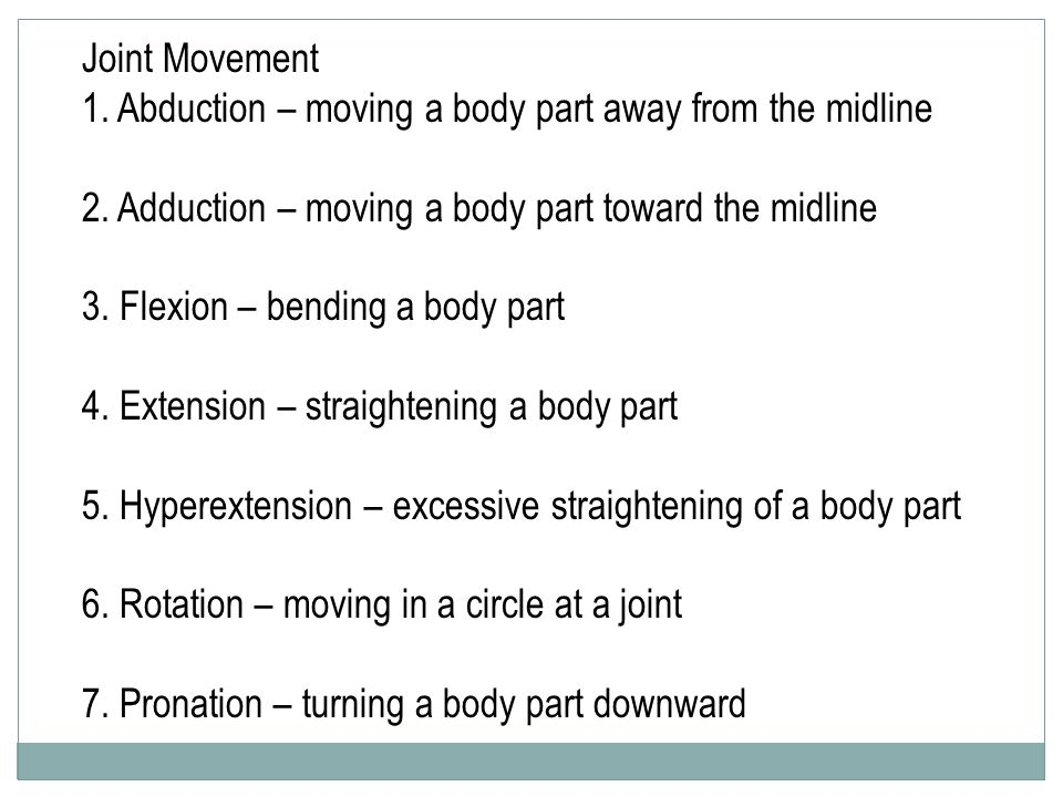 Joint Movement 1. Abduction – moving a body part away from the midline 2. Adduction – moving a body part toward the midline 3. Flexion – bending a bod
