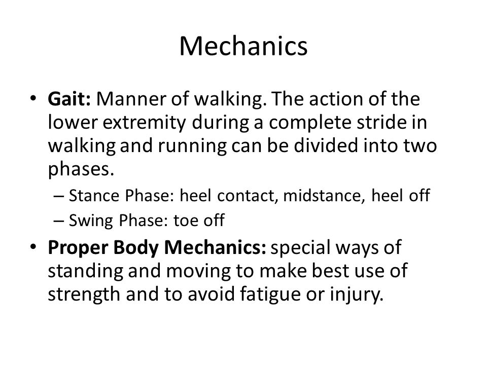 Mechanics Gait: Manner of walking. The action of the lower extremity during a complete stride in walking and running can be divided into two phases. –