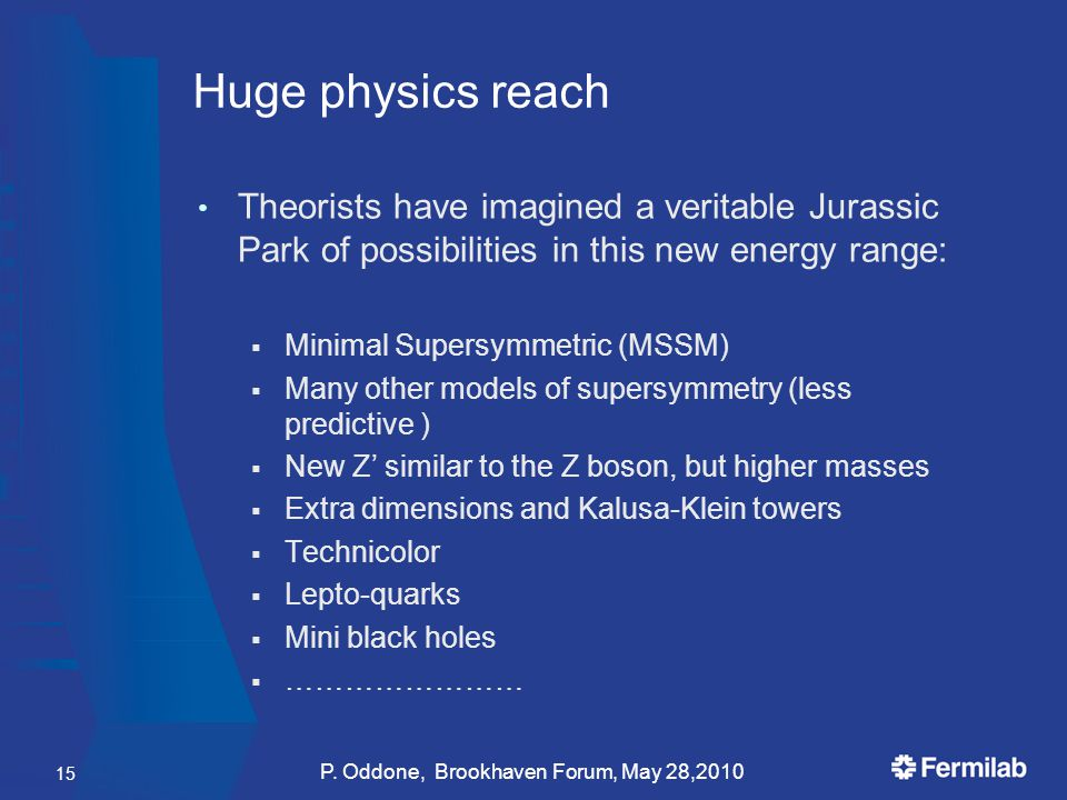 Huge physics reach Theorists have imagined a veritable Jurassic Park of possibilities in this new energy range:  Minimal Supersymmetric (MSSM)  Many other models of supersymmetry (less predictive )  New Z' similar to the Z boson, but higher masses  Extra dimensions and Kalusa-Klein towers  Technicolor  Lepto-quarks  Mini black holes  …………………… P.