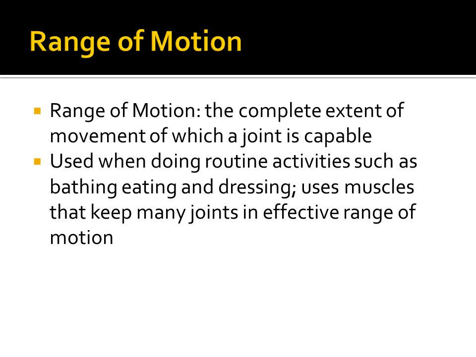  Range of Motion: the complete extent of movement of which a joint is capable  Used when doing routine activities such as bathing eating and dressin