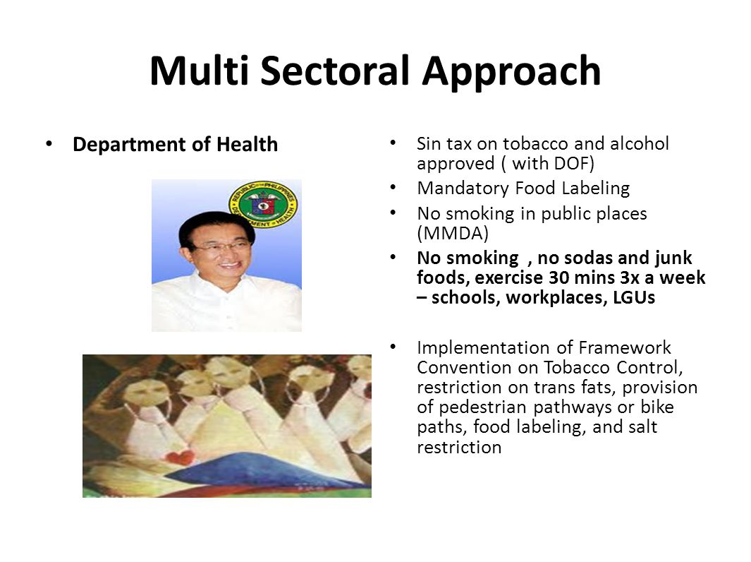 Multi Sectoral Approach Department of Health Sin tax on tobacco and alcohol approved ( with DOF) Mandatory Food Labeling No smoking in public places (MMDA) No smoking, no sodas and junk foods, exercise 30 mins 3x a week – schools, workplaces, LGUs Implementation of Framework Convention on Tobacco Control, restriction on trans fats, provision of pedestrian pathways or bike paths, food labeling, and salt restriction