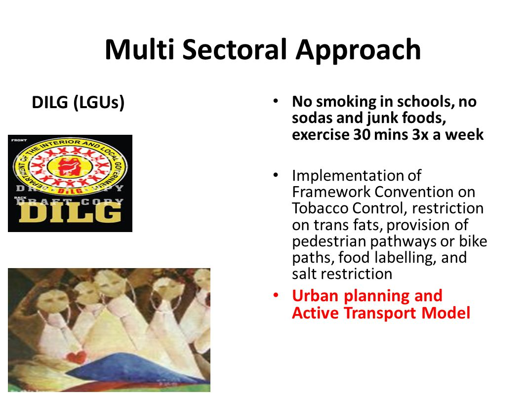 Multi Sectoral Approach DILG (LGUs) No smoking in schools, no sodas and junk foods, exercise 30 mins 3x a week Implementation of Framework Convention on Tobacco Control, restriction on trans fats, provision of pedestrian pathways or bike paths, food labelling, and salt restriction Urban planning and Active Transport Model
