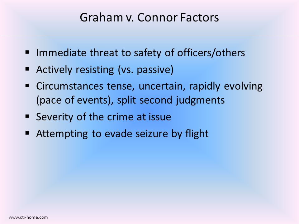 Graham v. Connor Factors  Immediate threat to safety of officers/others  Actively resisting (vs.