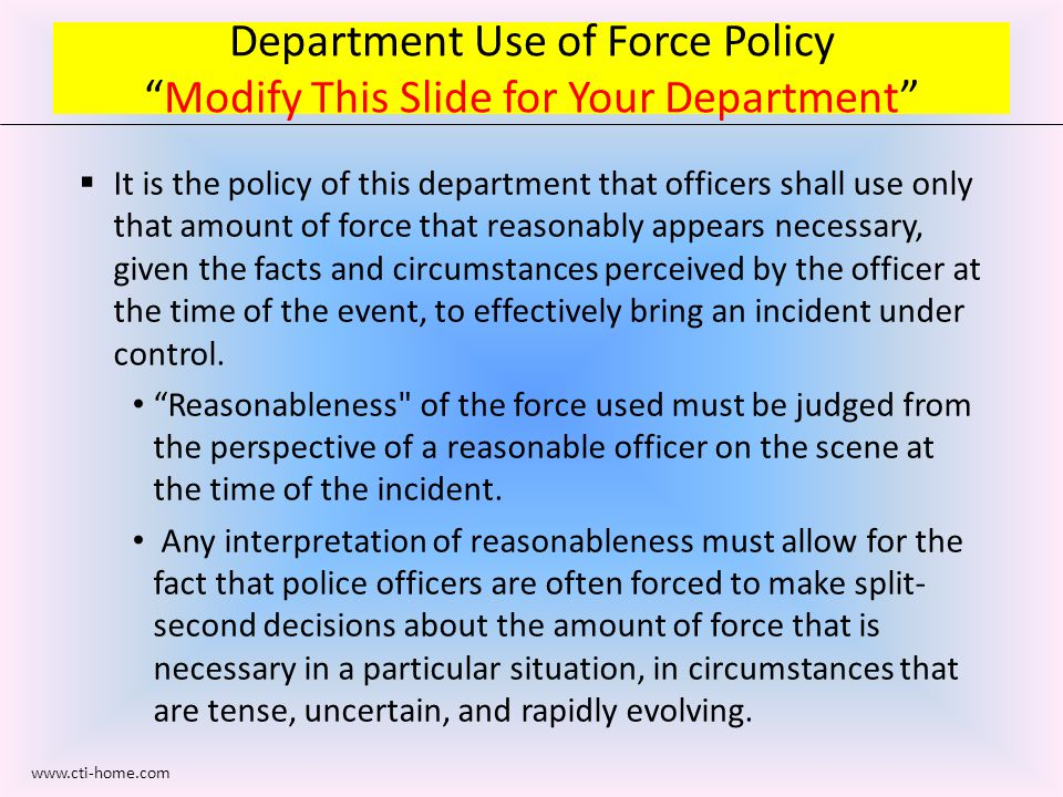 Department Use of Force Policy Modify This Slide for Your Department  It is the policy of this department that officers shall use only that amount of force that reasonably appears necessary, given the facts and circumstances perceived by the officer at the time of the event, to effectively bring an incident under control.
